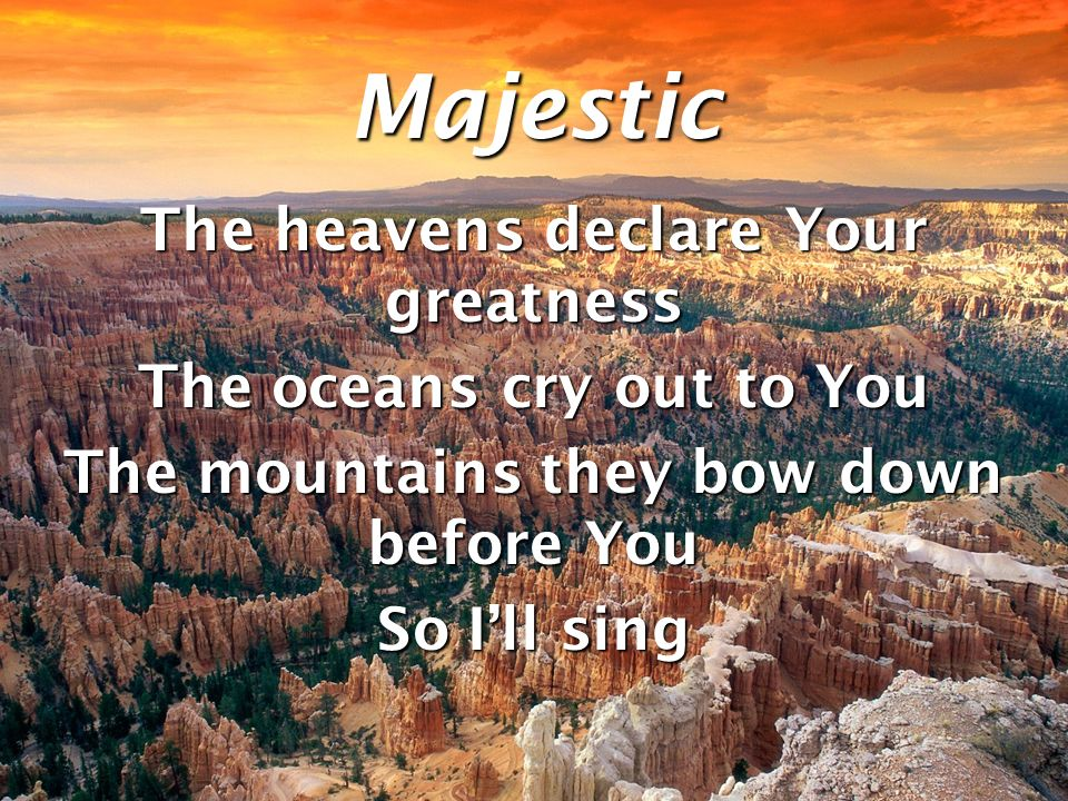 Majestic The heavens declare Your greatness The oceans cry out to You The mountains they bow down before You So Ill sing