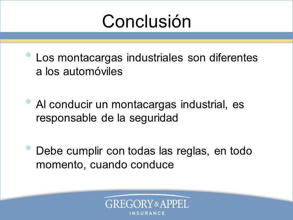 Conclusión Los montacargas industriales son diferentes a los automóviles Al conducir un montacargas industrial, es responsable de la seguridad Debe cu