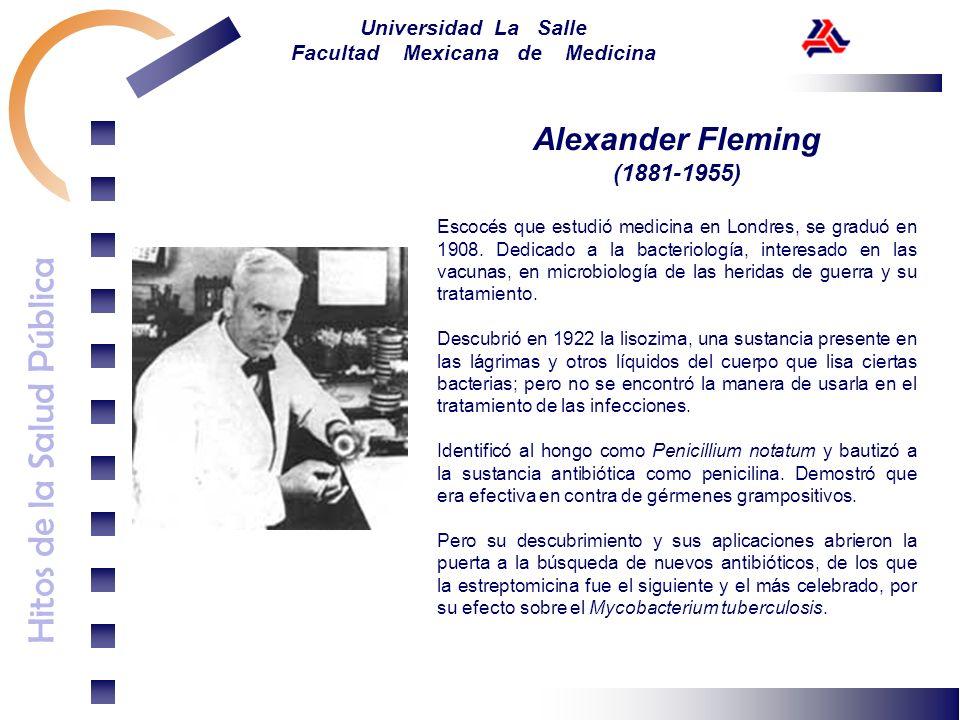 Hitos de la Salud Pública Universidad La Salle Facultad Mexicana de Medicina Alexander Fleming (1881-1955) Escocés que estudió medicina en Londres, se