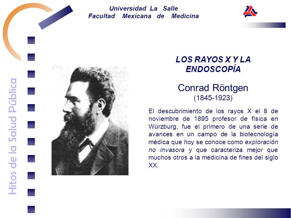 Hitos de la Salud Pública Universidad La Salle Facultad Mexicana de Medicina LOS RAYOS X Y LA ENDOSCOPÍA Conrad Röntgen (1845-1923) El descubrimiento