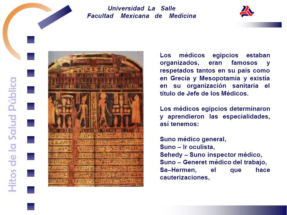 Hitos de la Salud Pública Universidad La Salle Facultad Mexicana de Medicina Los médicos egipcios estaban organizados, eran famosos y respetados tanto