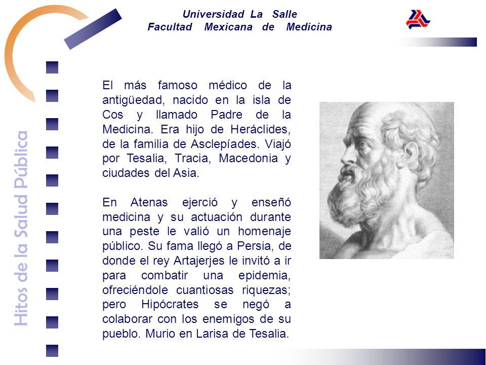 Hitos de la Salud Pública Universidad La Salle Facultad Mexicana de Medicina El más famoso médico de la antigüedad, nacido en la isla de Cos y llamado