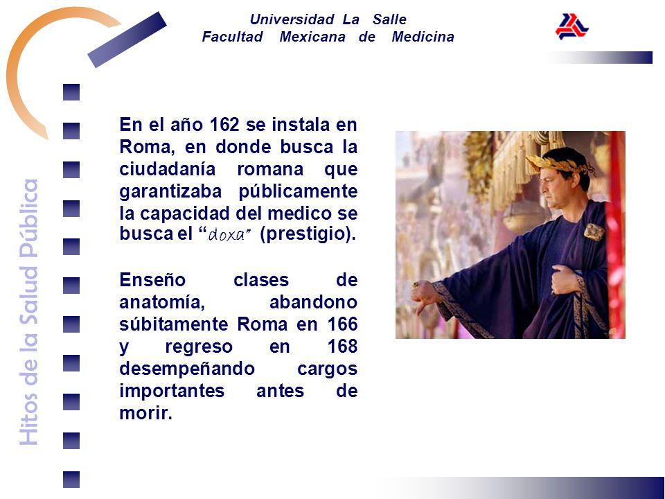 Hitos de la Salud Pública Universidad La Salle Facultad Mexicana de Medicina En el año 162 se instala en Roma, en donde busca la ciudadanía romana que