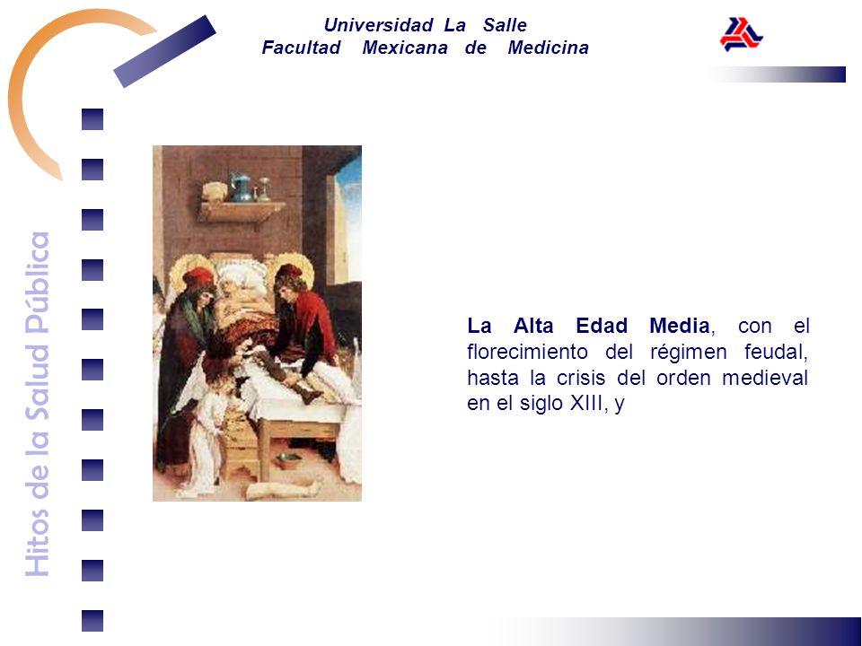 Hitos de la Salud Pública Universidad La Salle Facultad Mexicana de Medicina La Alta Edad Media, con el florecimiento del régimen feudal, hasta la cri
