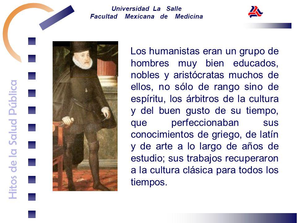 Hitos de la Salud Pública Universidad La Salle Facultad Mexicana de Medicina Los humanistas eran un grupo de hombres muy bien educados, nobles y arist