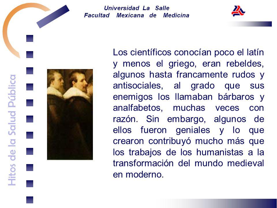 Hitos de la Salud Pública Universidad La Salle Facultad Mexicana de Medicina Los científicos conocían poco el latín y menos el griego, eran rebeldes,