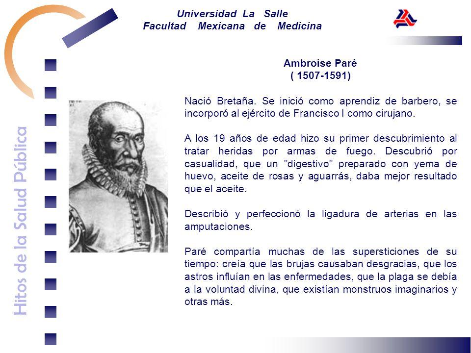 Hitos de la Salud Pública Universidad La Salle Facultad Mexicana de Medicina Ambroise Paré ( 1507-1591) Nació Bretaña. Se inició como aprendiz de barb