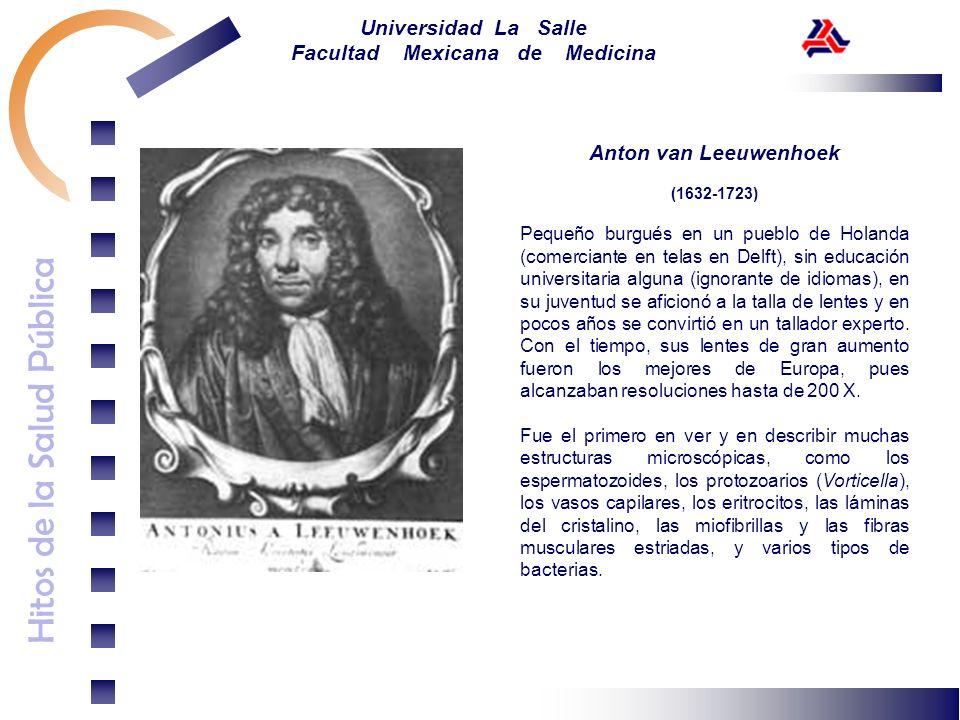 Hitos de la Salud Pública Universidad La Salle Facultad Mexicana de Medicina Anton van Leeuwenhoek (1632-1723) Pequeño burgués en un pueblo de Holanda