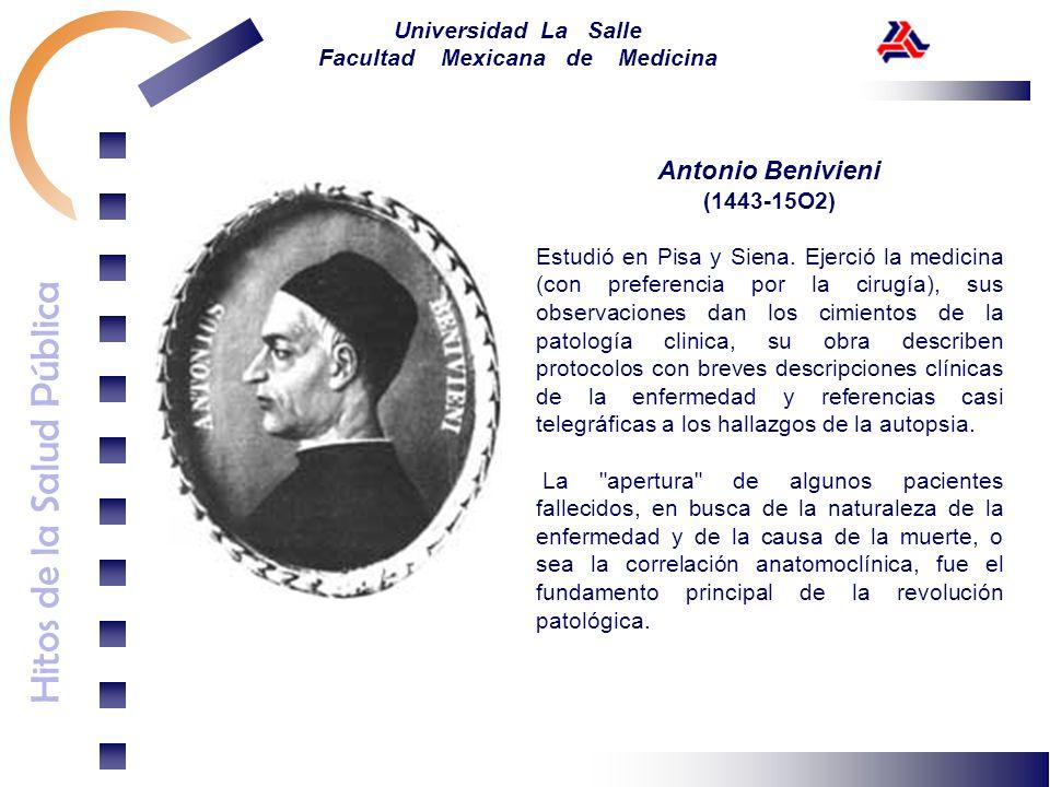 Hitos de la Salud Pública Universidad La Salle Facultad Mexicana de Medicina Antonio Benivieni (1443-15O2) Estudió en Pisa y Siena. Ejerció la medicin