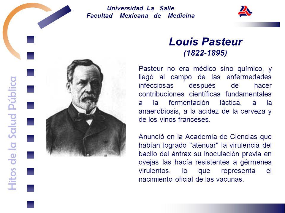 Hitos de la Salud Pública Universidad La Salle Facultad Mexicana de Medicina Louis Pasteur (1822-1895) Pasteur no era médico sino químico, y llegó al