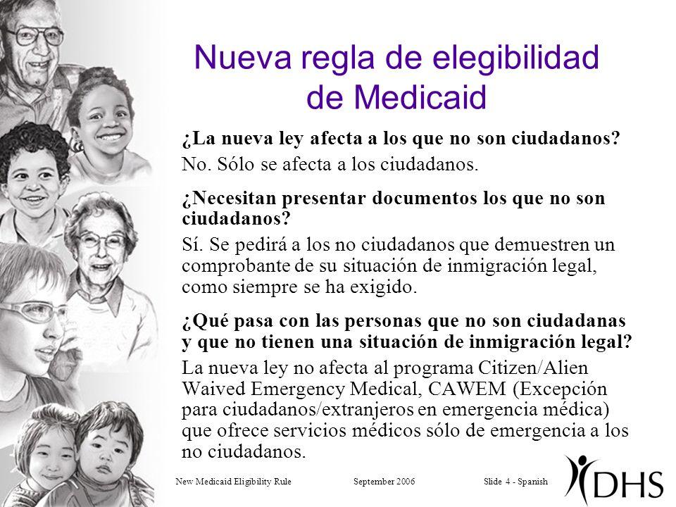 New Medicaid Eligibility RuleSeptember 2006Slide 4 - Spanish Nueva regla de elegibilidad de Medicaid ¿La nueva ley afecta a los que no son ciudadanos.