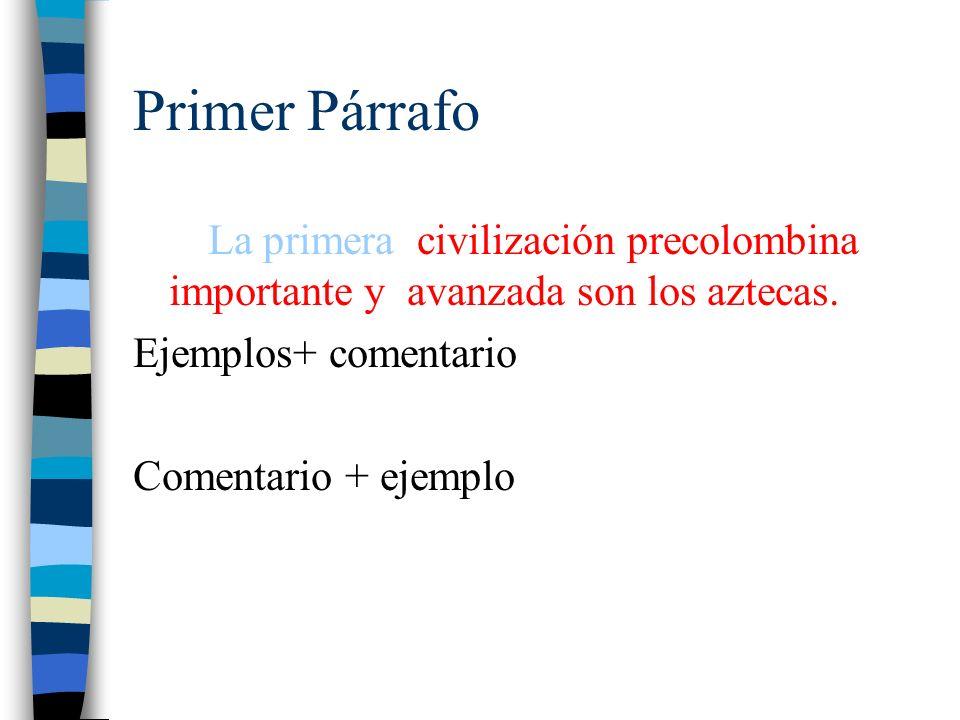 Primer Párrafo La primera civilización precolombina importante y avanzada son los aztecas. Ejemplos+ comentario Comentario + ejemplo