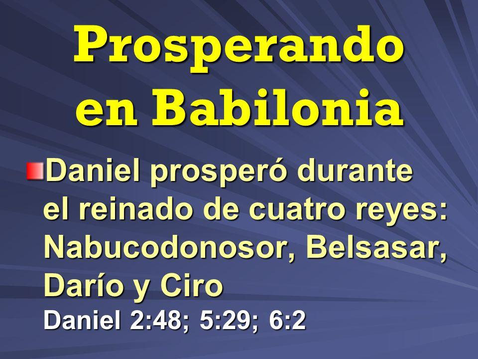 Prosperando en Babilonia Daniel prosperó durante el reinado de cuatro reyes: Nabucodonosor, Belsasar, Darío y Ciro Daniel 2:48; 5:29; 6:2