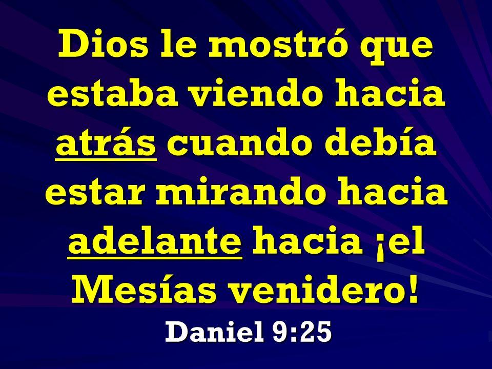Dios le mostró que estaba viendo hacia atrás cuando debía estar mirando hacia adelante hacia ¡el Mesías venidero! Daniel 9:25