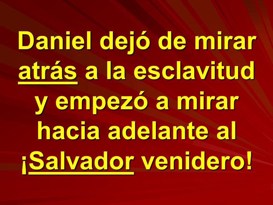 Daniel dejó de mirar atrás a la esclavitud y empezó a mirar hacia adelante al ¡Salvador venidero!
