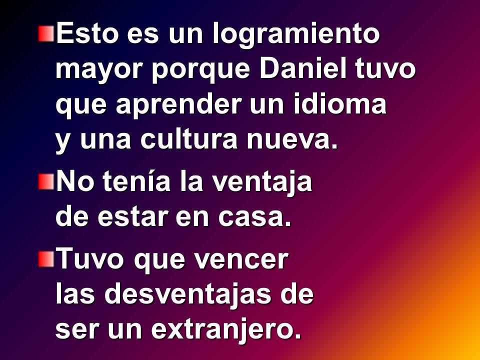 Esto es un logramiento mayor porque Daniel tuvo que aprender un idioma y una cultura nueva. No tenía la ventaja de estar en casa. Tuvo que vencer las