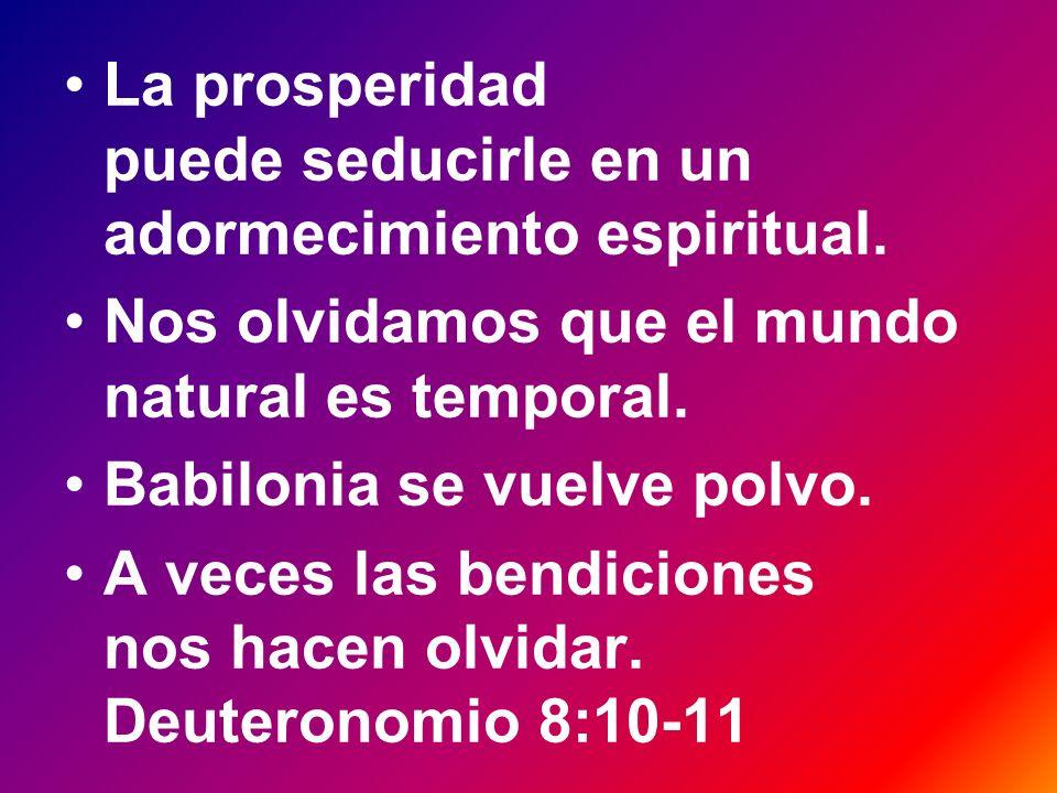 La prosperidad puede seducirle en un adormecimiento espiritual. Nos olvidamos que el mundo natural es temporal. Babilonia se vuelve polvo. A veces las