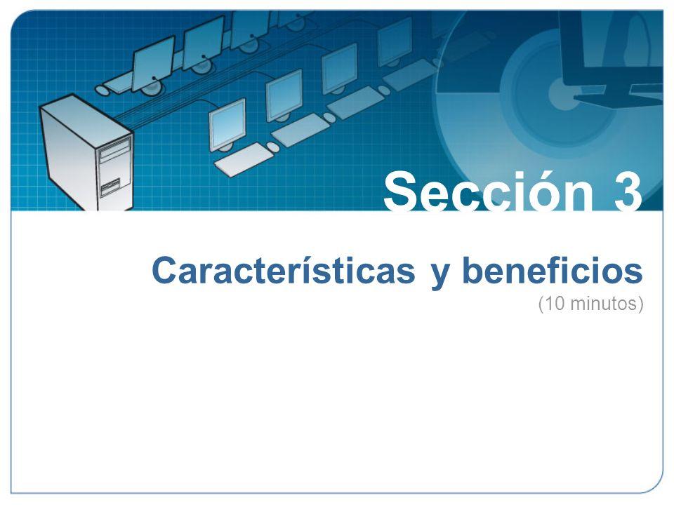 Sección 3 Características y beneficios (10 minutos) Sección 3: Características y beneficios