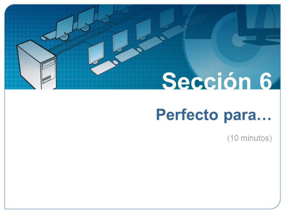 Sección 6 Perfecto para… (10 minutos) Sección 6: Perfecto para…