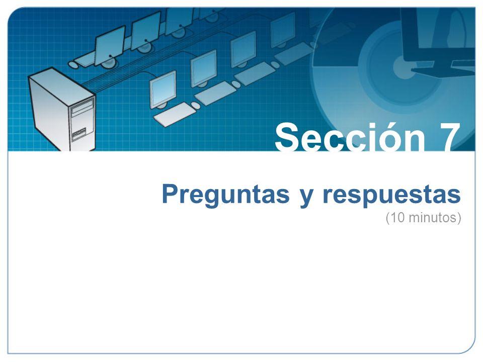 Sección 7 Preguntas y respuestas (10 minutos) Sección 7: Preguntas y respuestas