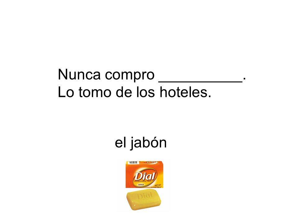 Nunca compro __________. Lo tomo de los hoteles. el jabón