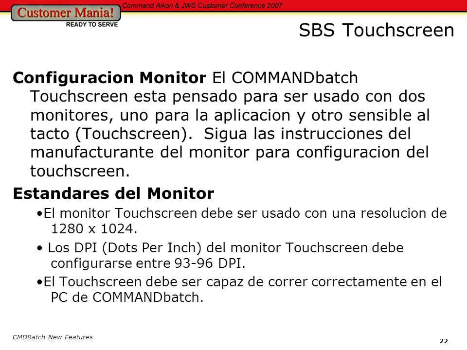 CMDBatch New Features 22 SBS Touchscreen Configuracion Monitor El COMMANDbatch Touchscreen esta pensado para ser usado con dos monitores, uno para la