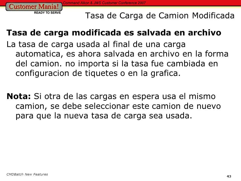 CMDBatch New Features 43 Tasa de Carga de Camion Modificada Tasa de carga modificada es salvada en archivo La tasa de carga usada al final de una carga automatica, es ahora salvada en archivo en la forma del camion.