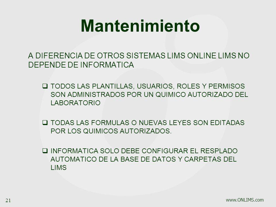 www.ONLIMS.com 21 Mantenimiento A DIFERENCIA DE OTROS SISTEMAS LIMS ONLINE LIMS NO DEPENDE DE INFORMATICA TODOS LAS PLANTILLAS, USUARIOS, ROLES Y PERM