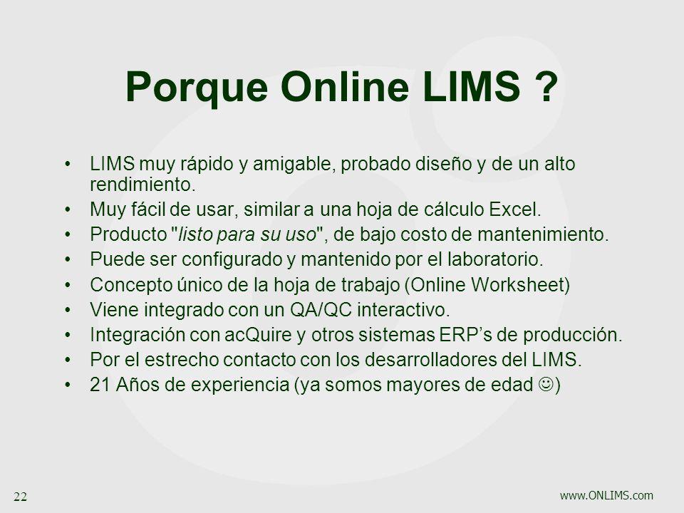 www.ONLIMS.com 22 Porque Online LIMS ? LIMS muy rápido y amigable, probado diseño y de un alto rendimiento. Muy fácil de usar, similar a una hoja de c