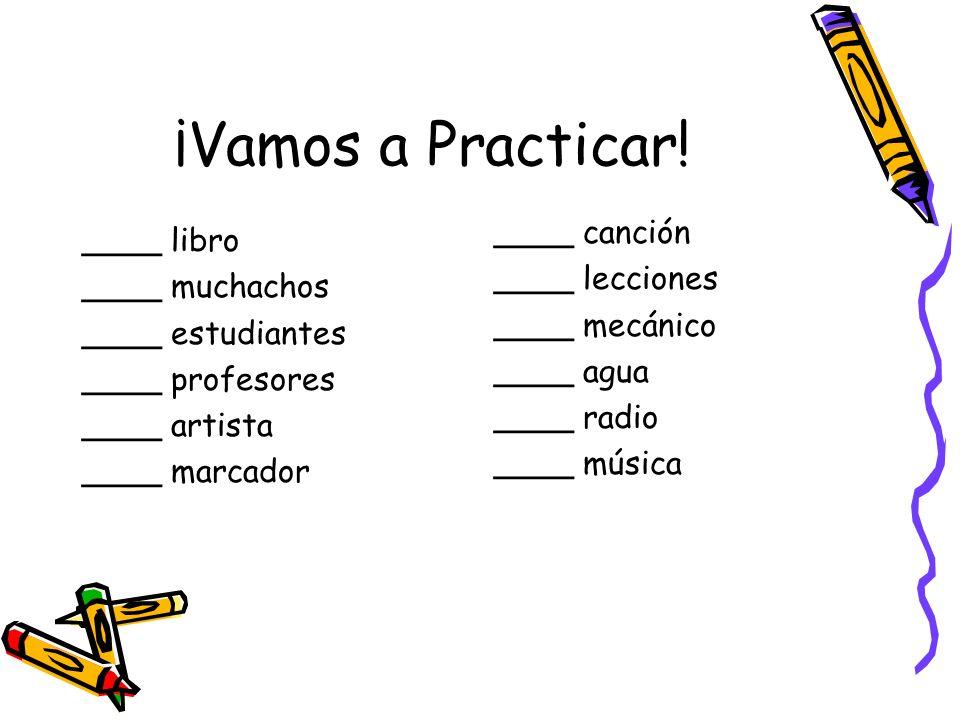 ¡Vamos a Practicar! ____ libro ____ muchachos ____ estudiantes ____ profesores ____ artista ____ marcador ____ canción ____ lecciones ____ mecánico __