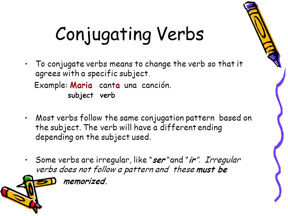 Conjugating Verbs To conjugate verbs means to change the verb so that it agrees with a specific subject. Example: Maria canta una canción. subject ver
