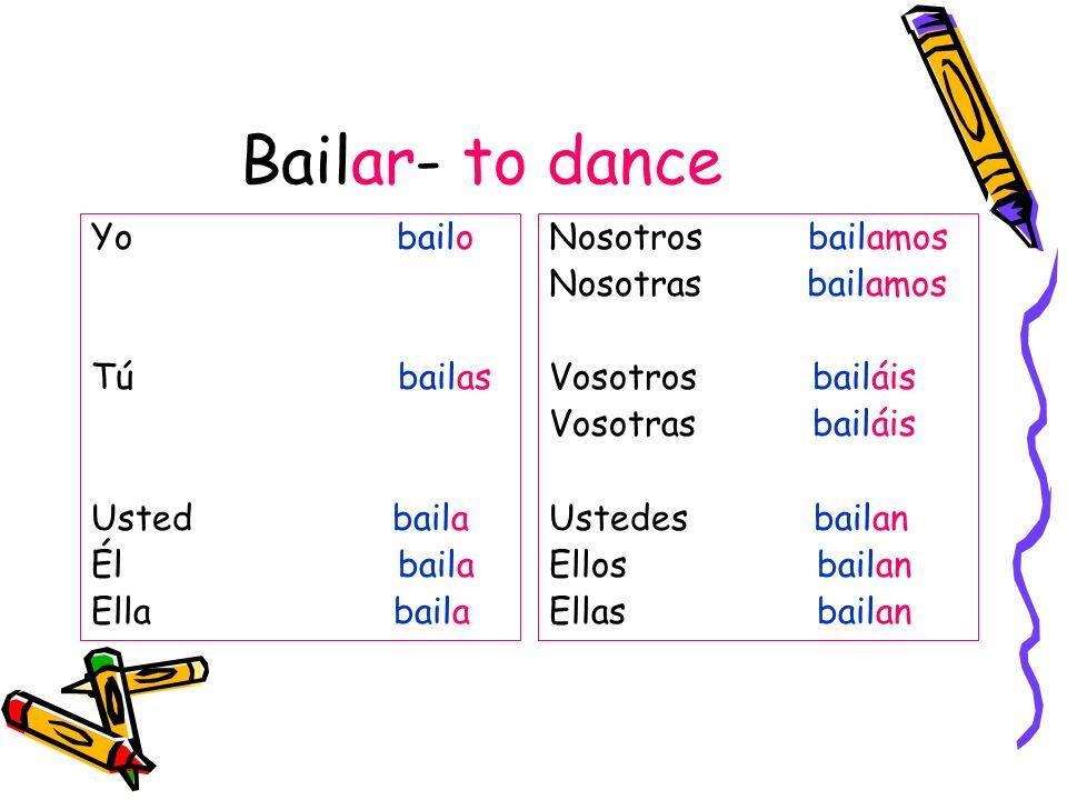 Bailar- to dance Yo bailo Tú bailas Usted baila Él baila Ella baila Nosotros bailamos Nosotras bailamos Vosotros bailáis Vosotras bailáis Ustedes bail