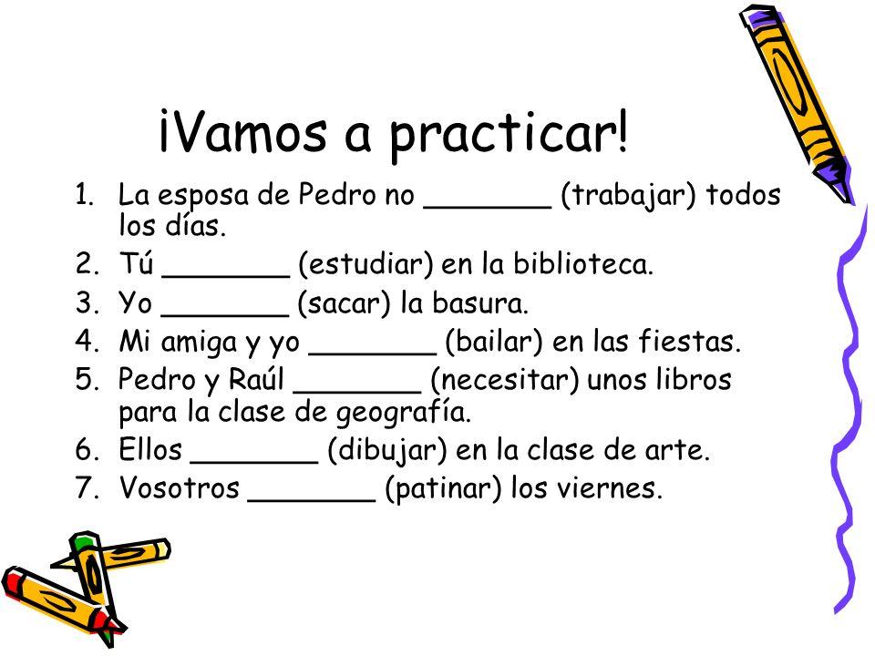 ¡Vamos a practicar! 1.La esposa de Pedro no _______ (trabajar) todos los días. 2.Tú _______ (estudiar) en la biblioteca. 3.Yo _______ (sacar) la basur