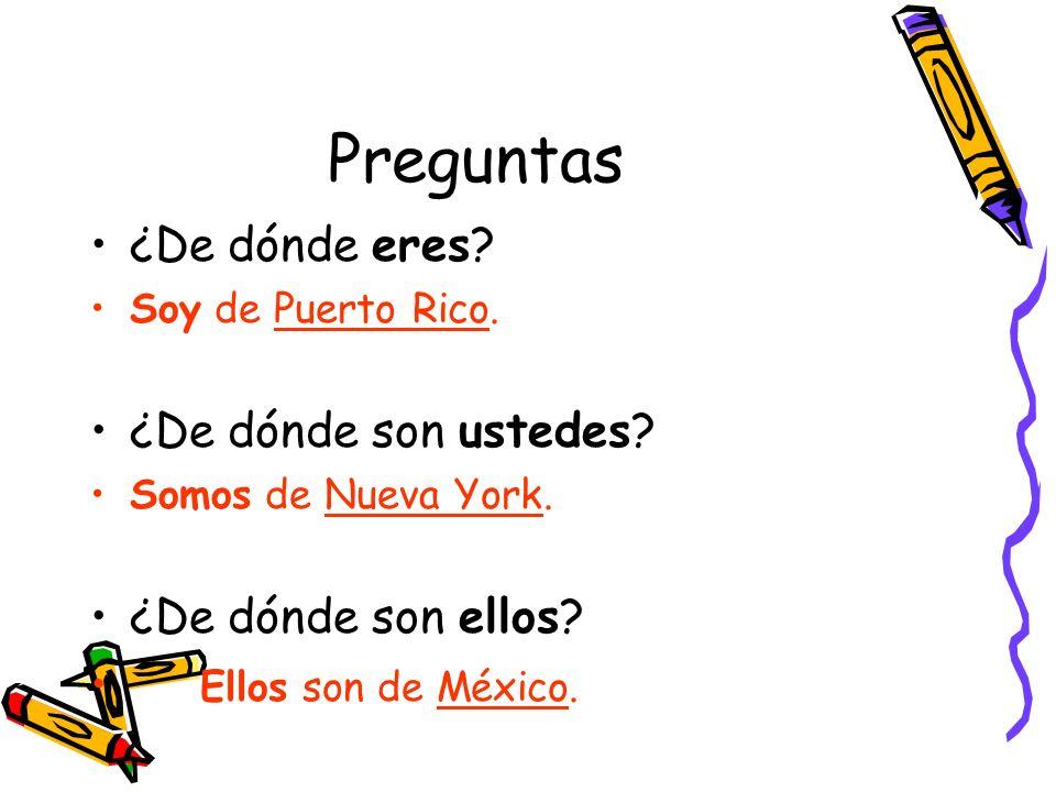 Preguntas ¿De dónde eres? Soy de Puerto Rico. ¿De dónde son ustedes? Somos de Nueva York. ¿De dónde son ellos? Ellos son de México.