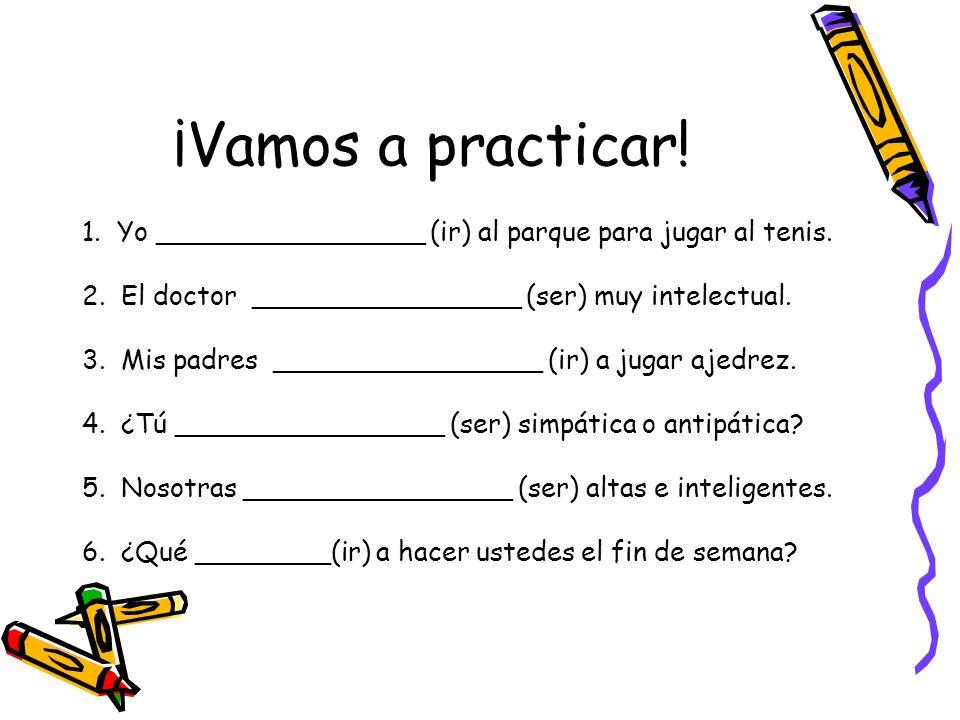 ¡Vamos a practicar! 1. Yo ________________ (ir) al parque para jugar al tenis. 2. El doctor ________________ (ser) muy intelectual. 3. Mis padres ____