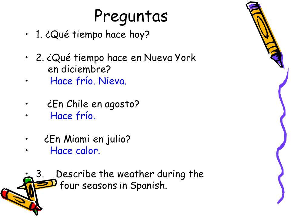 Preguntas 1. ¿Qué tiempo hace hoy? 2. ¿Qué tiempo hace en Nueva York en diciembre? Hace frío. Nieva. ¿En Chile en agosto? Hace frío. ¿En Miami en juli