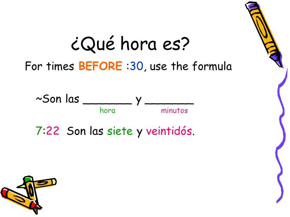 ¿Qué hora es? For times BEFORE :30, use the formula ~Son las _______ y _______ hora minutos 7:22 Son las siete y veintidós.