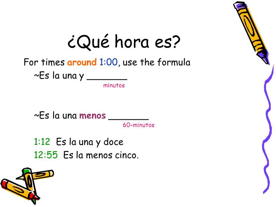 ¿Qué hora es? For times around 1:00, use the formula ~Es la una y _______ minutos ~Es la una menos _______ 60-minutos 1:12 Es la una y doce 12:55 Es l