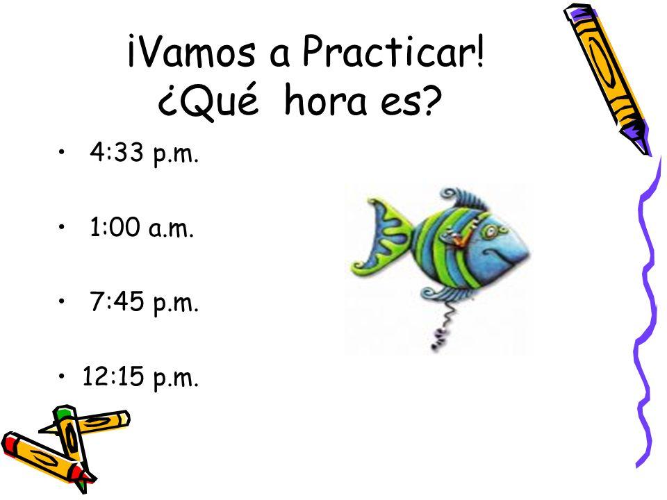 ¡Vamos a Practicar! ¿Qué hora es? 4:33 p.m. 1:00 a.m. 7:45 p.m. 12:15 p.m.