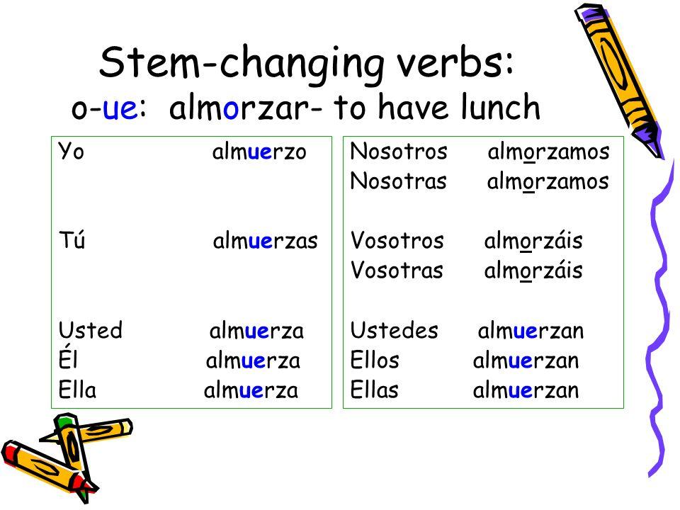 Stem-changing verbs: o-ue: almorzar- to have lunch Yo almuerzo Tú almuerzas Usted almuerza Él almuerza Ella almuerza Nosotros almorzamos Nosotras almo