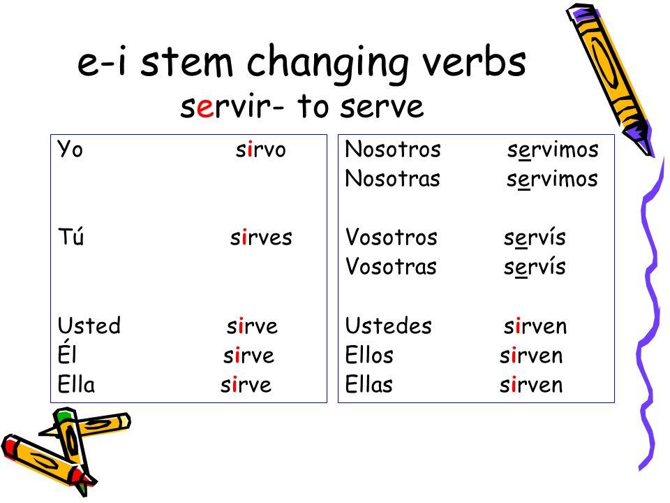 e-i stem changing verbs servir- to serve Yo sirvo Tú sirves Usted sirve Él sirve Ella sirve Nosotros servimos Nosotras servimos Vosotros servís Vosotr