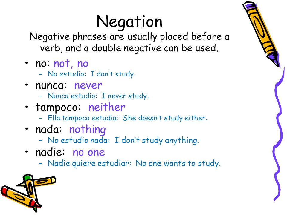 Negation Negative phrases are usually placed before a verb, and a double negative can be used. no: not, no –No estudio: I dont study. nunca: never –Nu