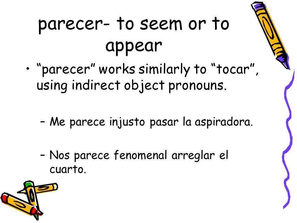 parecer- to seem or to appear parecer works similarly to tocar, using indirect object pronouns. –Me parece injusto pasar la aspiradora. –Nos parece fe