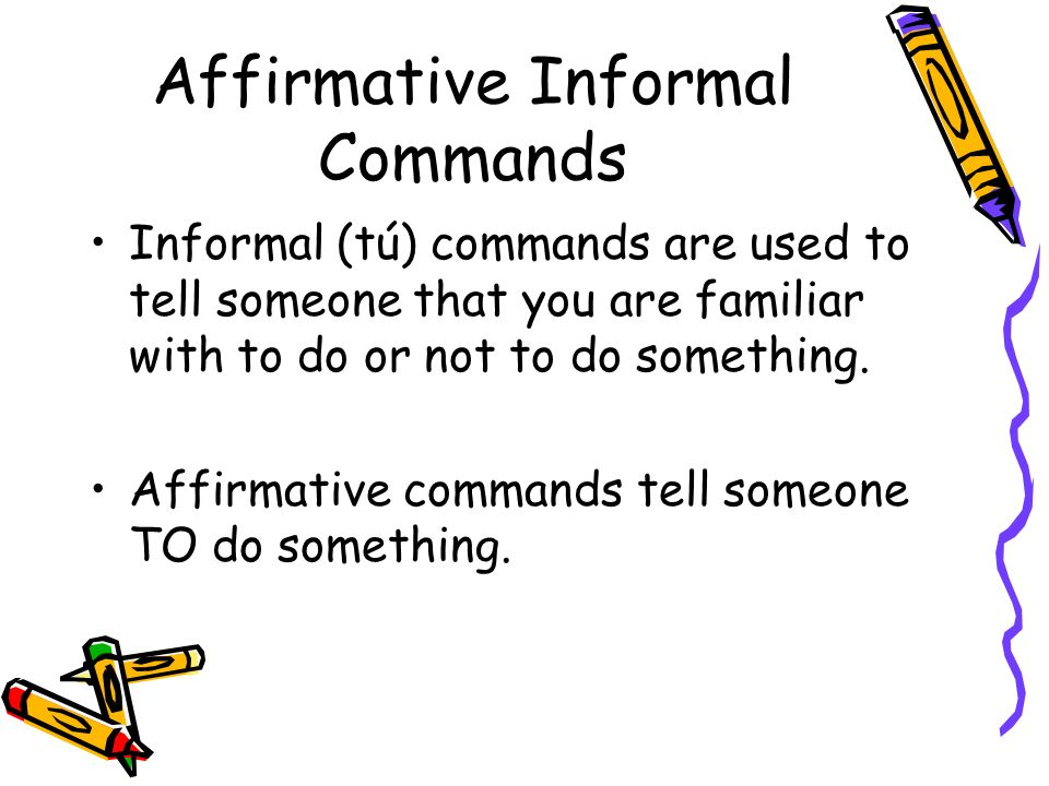 Affirmative Informal Commands Informal (tú) commands are used to tell someone that you are familiar with to do or not to do something. Affirmative com