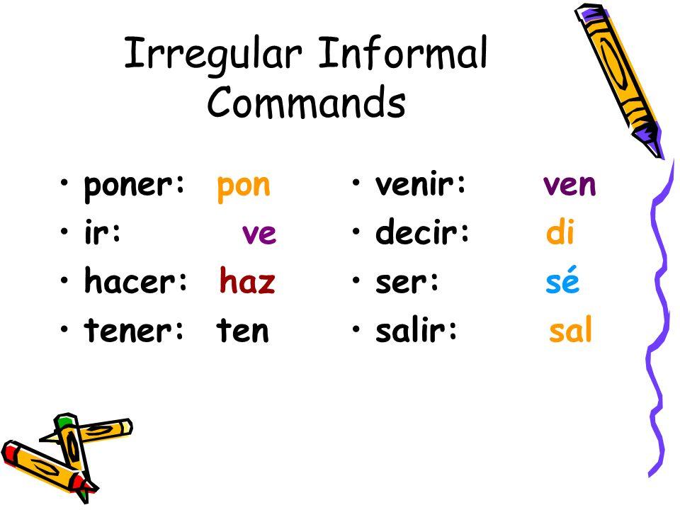 Irregular Informal Commands poner: pon ir: ve hacer: haz tener: ten venir: ven decir: di ser: sé salir: sal