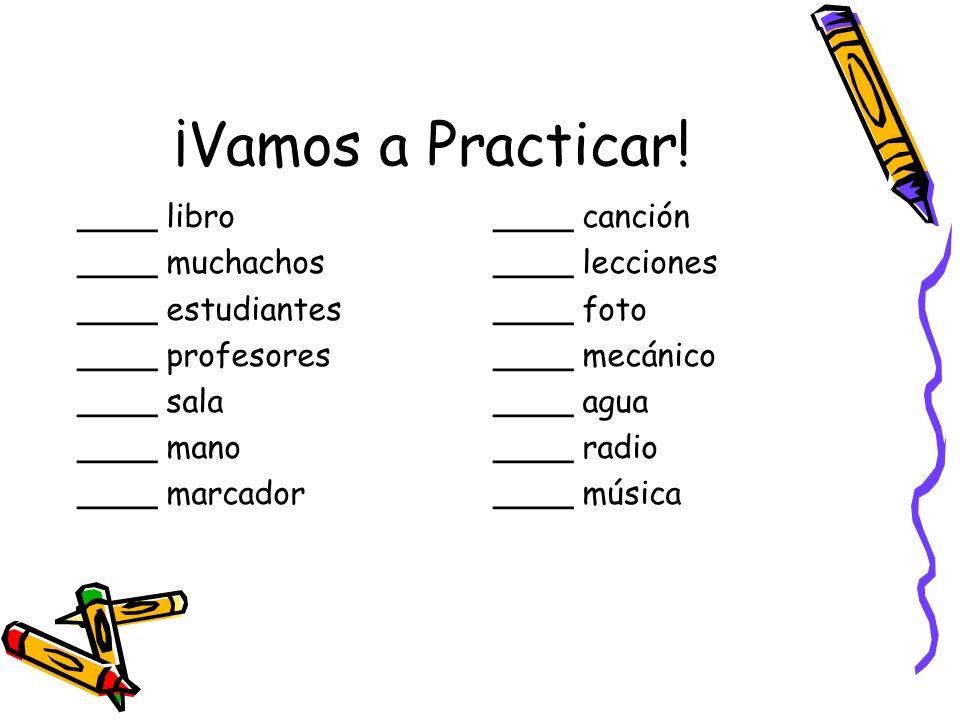 ¡Vamos a Practicar! ____ libro ____ muchachos ____ estudiantes ____ profesores ____ sala ____ mano ____ marcador ____ canción ____ lecciones ____ foto