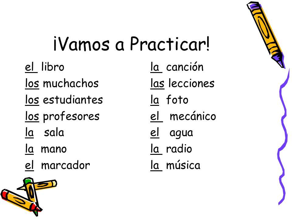 ¡Vamos a Practicar! el libro los muchachos los estudiantes los profesores la sala la mano el marcador la canción las lecciones la foto el mecánico el