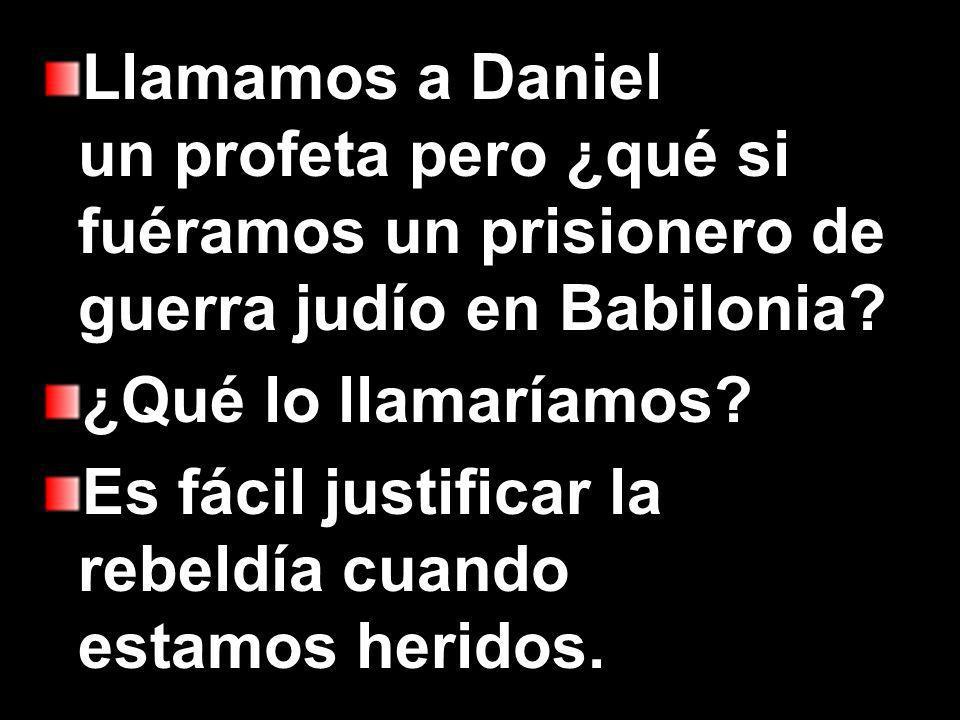 Llamamos a Daniel un profeta pero ¿qué si fuéramos un prisionero de guerra judío en Babilonia.