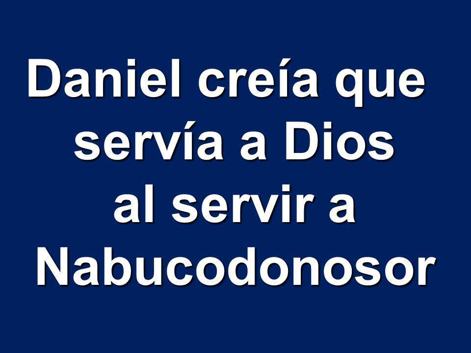 Daniel creía que servía a Dios al servir a Nabucodonosor