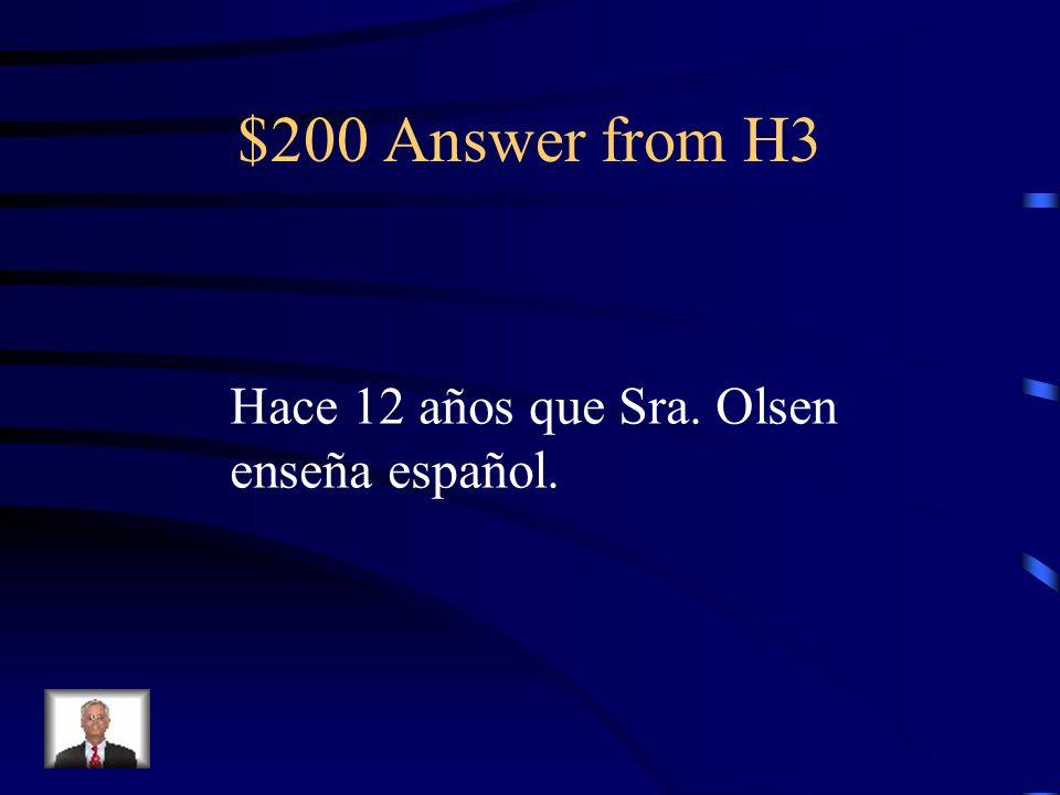 $200 Question from H3 ¿Cuánto tiempo hace que Señora Olsen enseña español (12 años)